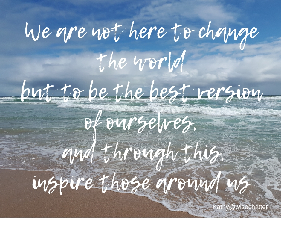 We are not here to change the world but to change ourselves and, through us, inspiring those around